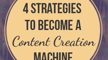 4 Strategies to Help You Become a Content Creation Machine