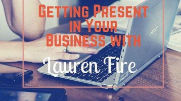 Getting Present in Your Business with Lauren Fire